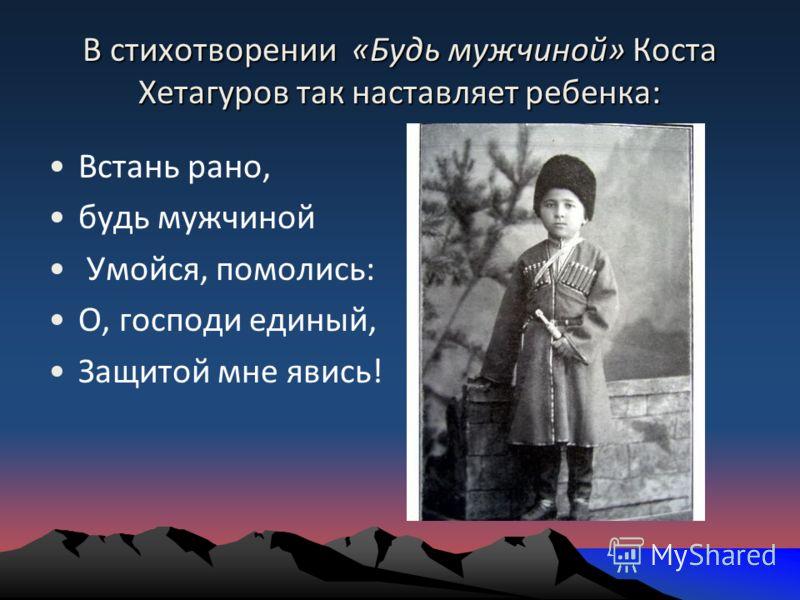 В стихотворении «Будь мужчиной» Коста Хетагуров так наставляет ребенка: Встань рано, будь мужчиной Умойся, помолись: О, господи единый, Защитой мне явись!