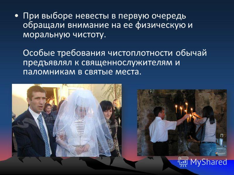 При выборе невесты в первую очередь обращали внимание на ее физическую и моральную чистоту. Особые требования чистоплотности обычай предъявлял к священнослужителям и паломникам в святые места.