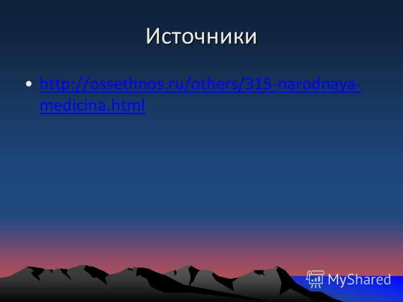 Источники http://ossethnos.ru/others/315-narodnaya- medicina.htmlhttp://ossethnos.ru/others/315-narodnaya- medicina.html