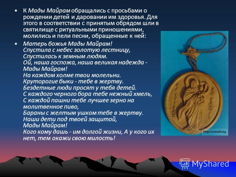 К Мады Майрам обращались с просьбами о рождении детей и даровании им здоровья. Для этого в соответствии с принятым обрядом шли в святилище с ритуальными приношениями, молились и пели песни, обращенные к ней: Матерь божья Мады Майрам! Спустила с небес