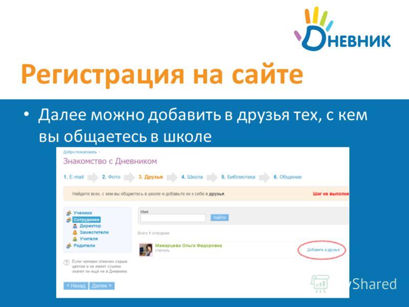 Регистрация на сайте Далее можно добавить в друзья тех, с кем вы общаетесь в школе