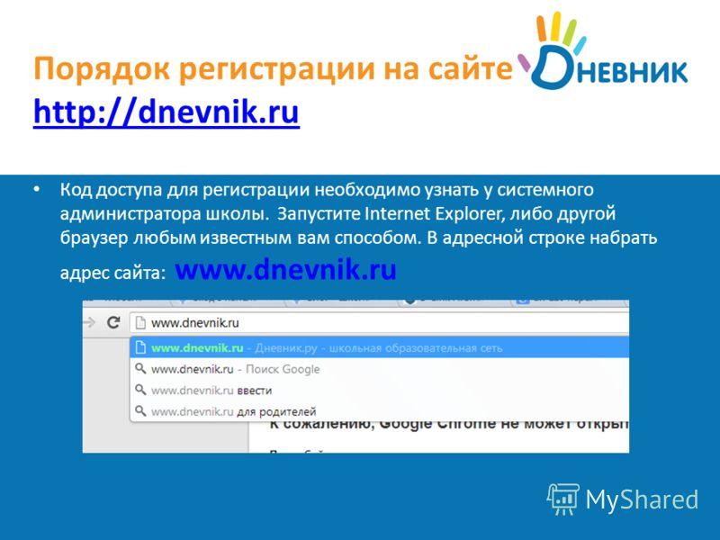 Порядок регистрации на сайте http://dnevnik.ru http://dnevnik.ru Код доступа для регистрации необходимо узнать у системного администратора школы. Запустите Internet Explorer, либо другой браузер любым известным вам способом. В адресной строке набрать