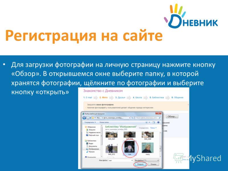 Регистрация на сайте Для загрузки фотографии на личную страницу нажмите кнопку «Обзор». В открывшемся окне выберите папку, в которой хранятся фотографии, щёлкните по фотографии и выберите кнопку «открыть»