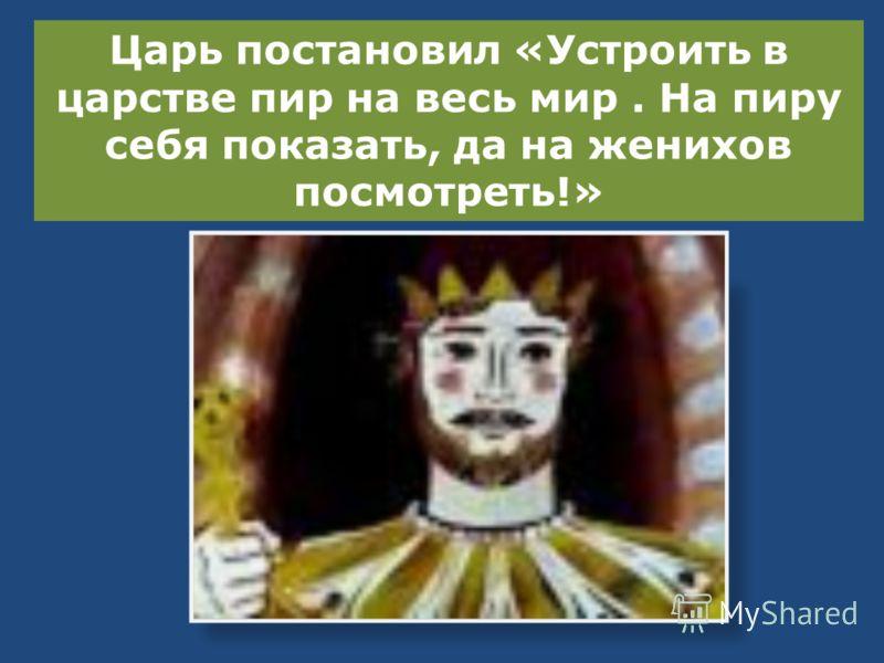 Царь постановил «Устроить в царстве пир на весь мир. На пиру себя показать, да на женихов посмотреть!»