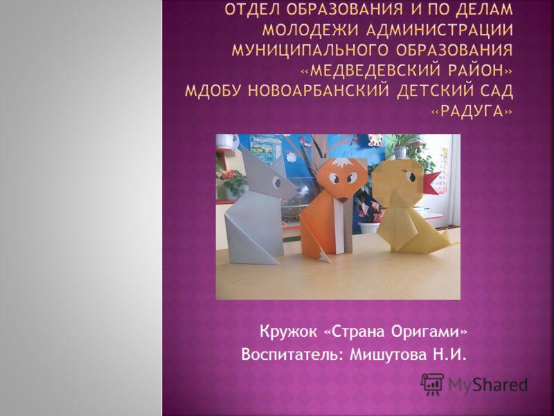 Кружок «Страна Оригами» Воспитатель: Мишутова Н.И.