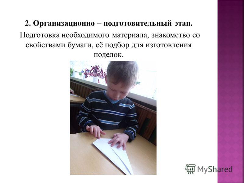 2. Организационно – подготовительный этап. Подготовка необходимого материала, знакомство со свойствами бумаги, её подбор для изготовления поделок.