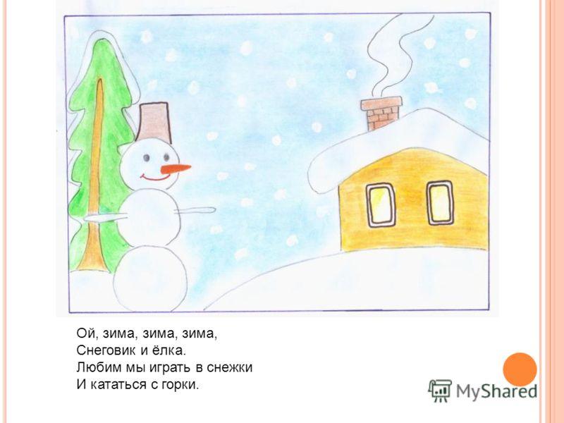 Ой, зима, зима, зима, Снеговик и ёлка. Любим мы играть в снежки И кататься с горки.