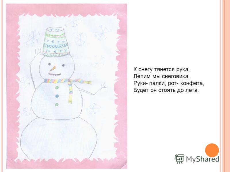 К снегу тянется рука, Лепим мы снеговика. Руки- палки, рот- конфета, Будет он стоять до лета.