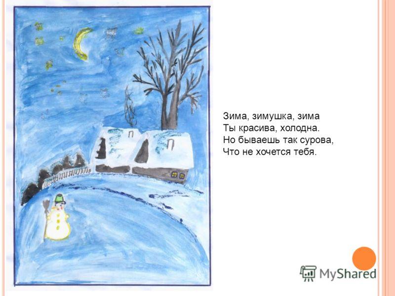 Зима, зимушка, зима Ты красива, холодна. Но бываешь так сурова, Что не хочется тебя.