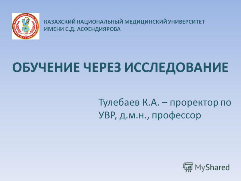 ОБУЧЕНИЕ ЧЕРЕЗ ИССЛЕДОВАНИЕ Тулебаев К.А. – проректор по УВР, д.м.н., профессор КАЗАХСКИЙ НАЦИОНАЛЬНЫЙ МЕДИЦИНСКИЙ УНИВЕРСИТЕТ ИМЕНИ С.Д. АСФЕНДИЯРОВА