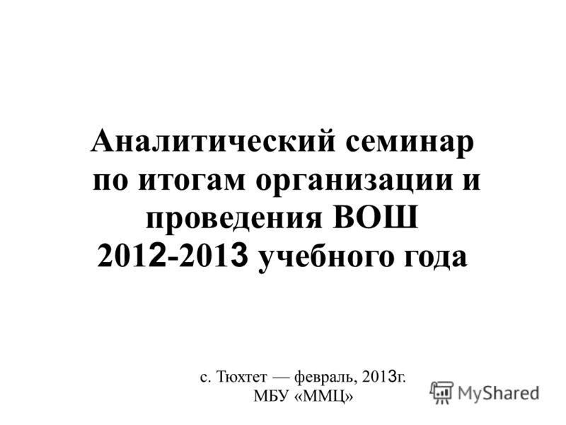 Аналитический семинар по итогам организации и проведения ВОШ 201 2 -201 3 учебного года с. Тюхтет февраль, 201 3 г. МБУ «ММЦ»