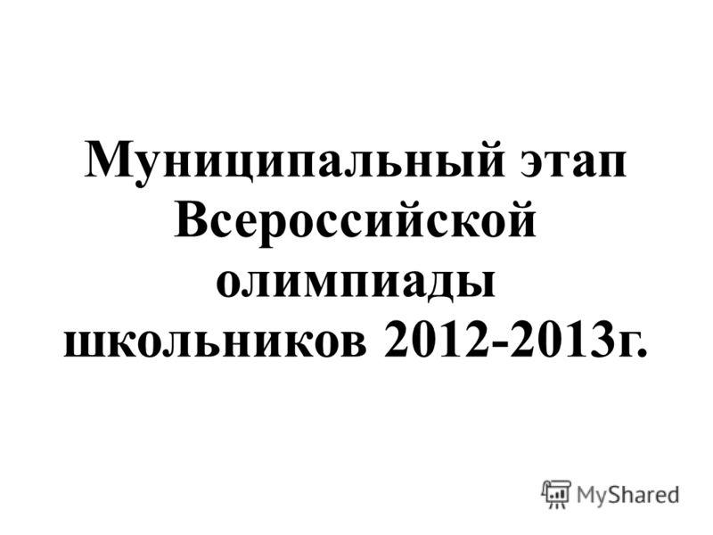 Муниципальный этап Всероссийской олимпиады школьников 2012-2013г.