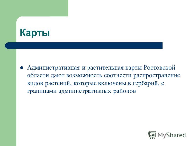 Карты Административная и растительная карты Ростовской области дают возможность соотнести распространение видов растений, которые включены в гербарий, с границами административных районов
