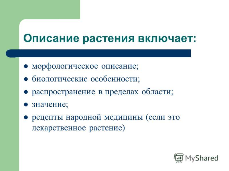 Описание растения включает: морфологическое описание; биологические особенности; распространение в пределах области; значение; рецепты народной медицины (если это лекарственное растение)
