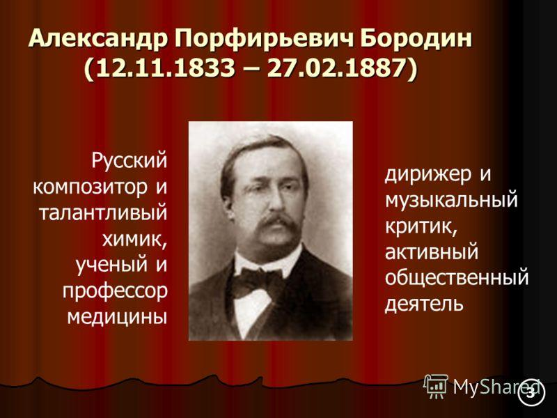 Александр Порфирьевич Бородин (12.11.1833 – 27.02.1887) Русский композитор и талантливый химик, ученый и профессор медицины дирижер и музыкальный критик, активный общественный деятель 3