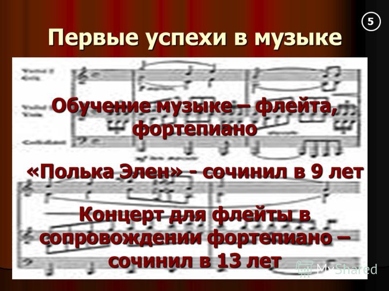 Первые успехи в музыке Обучение музыке – флейта, фортепиано «Полька Элен» - сочинил в 9 лет Концерт для флейты в сопровождении фортепиано – сочинил в 13 лет 5