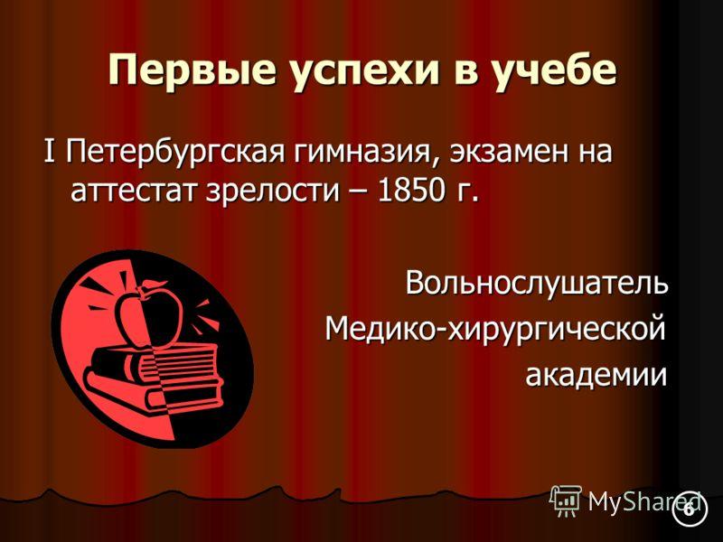 Первые успехи в учебе I Петербургская гимназия, экзамен на аттестат зрелости – 1850 г. Вольнослушатель Вольнослушатель Медико-хирургической Медико-хирургической академии академии 6