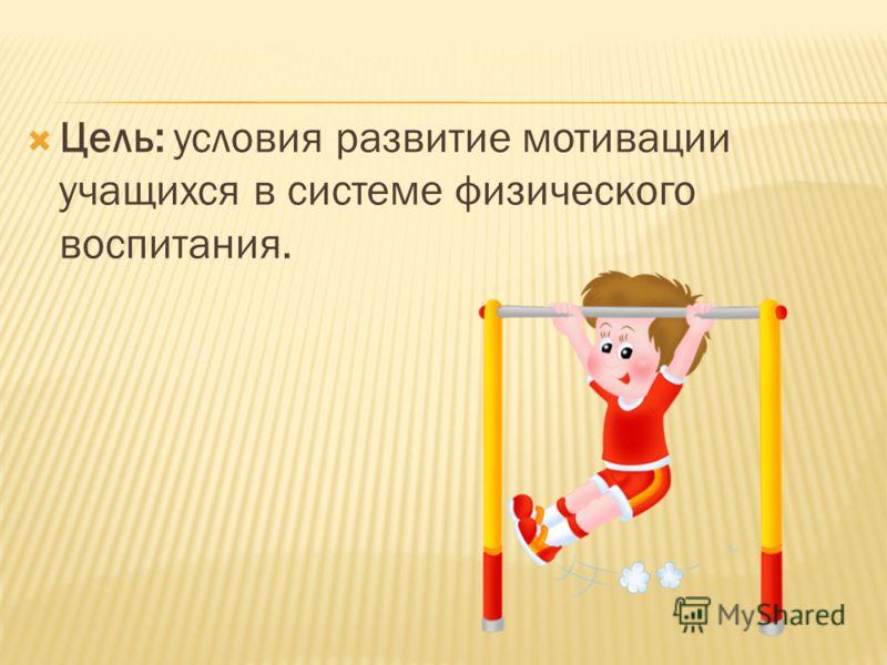 Цель: условия развитие мотивации учащихся в системе физического воспитания.