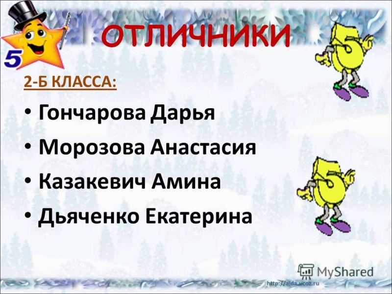 ОТЛИЧНИКИ 2-Б КЛАССА: Гончарова Дарья Морозова Анастасия Казакевич Амина Дьяченко Екатерина