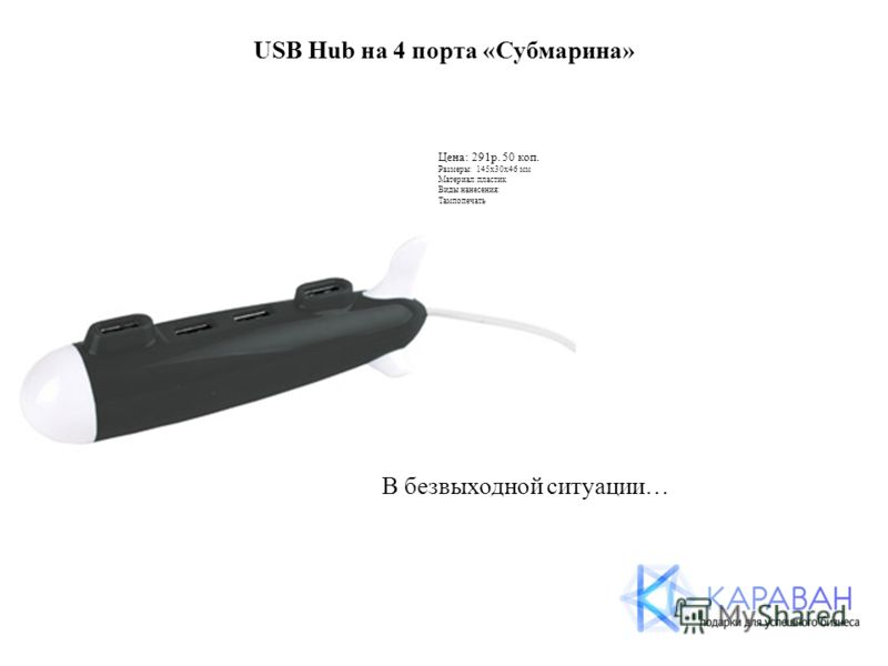 USB Hub на 4 порта «Субмарина» Цена: 291р. 50 коп. Размеры: 145х30х46 мм Материал:пластик Виды нанесения: Тампопечать В безвыходной ситуации…