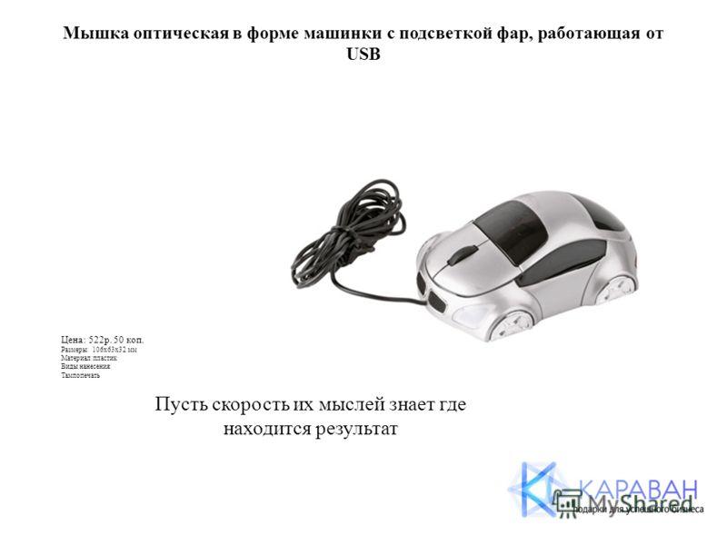 Мышка оптическая в форме машинки с подсветкой фар, работающая от USB Цена: 522р. 50 коп. Размеры: 106х63х32 мм Материал:пластик Виды нанесения: Тампопечать Пусть скорость их мыслей знает где находится результат