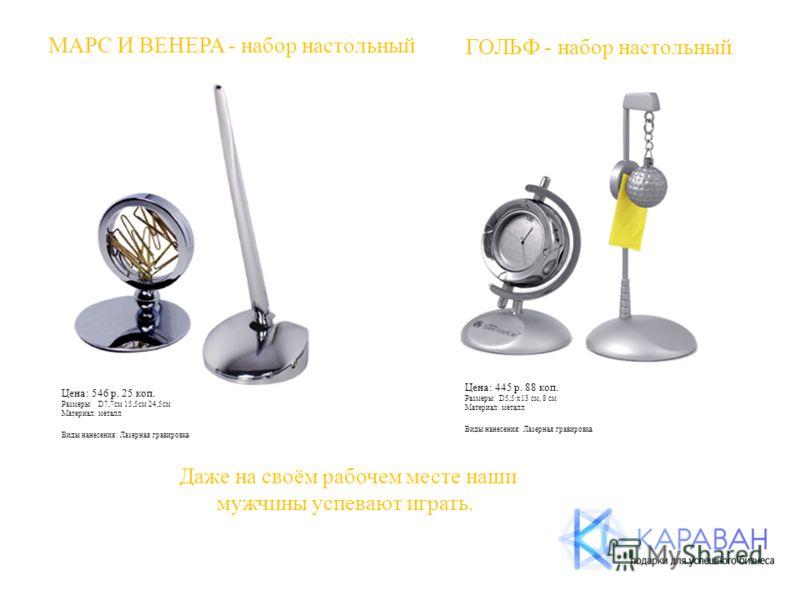МАРС И ВЕНЕРА - набор настольный Цена: 546 р. 25 коп. Размеры: D7,7см 15,5см 24,5см Материал: металл Виды нанесения: Лазерная гравировка ГОЛЬФ - набор настольный Цена: 445 р. 88 коп. Размеры: D5,5 х13 см, 8 см Материал: металл Виды нанесения: Лазерна
