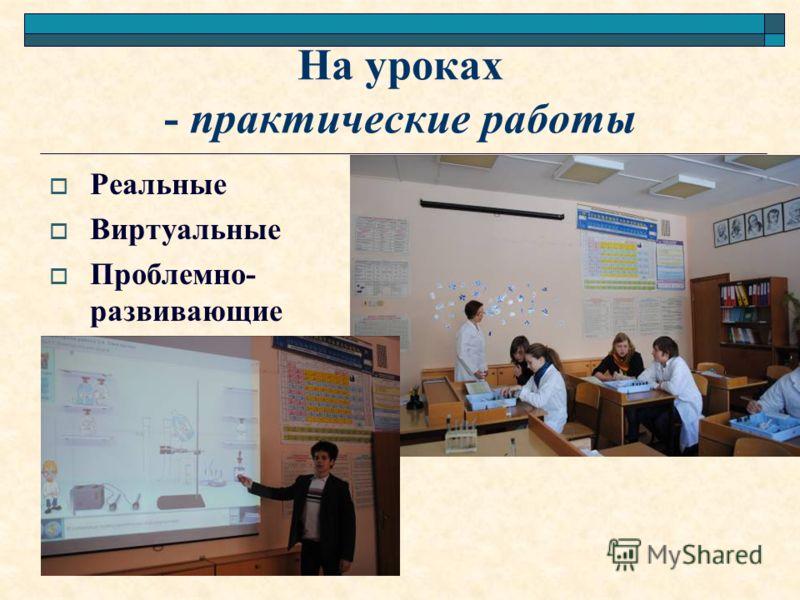 На уроках - практические работы Реальные Виртуальные Проблемно- развивающие