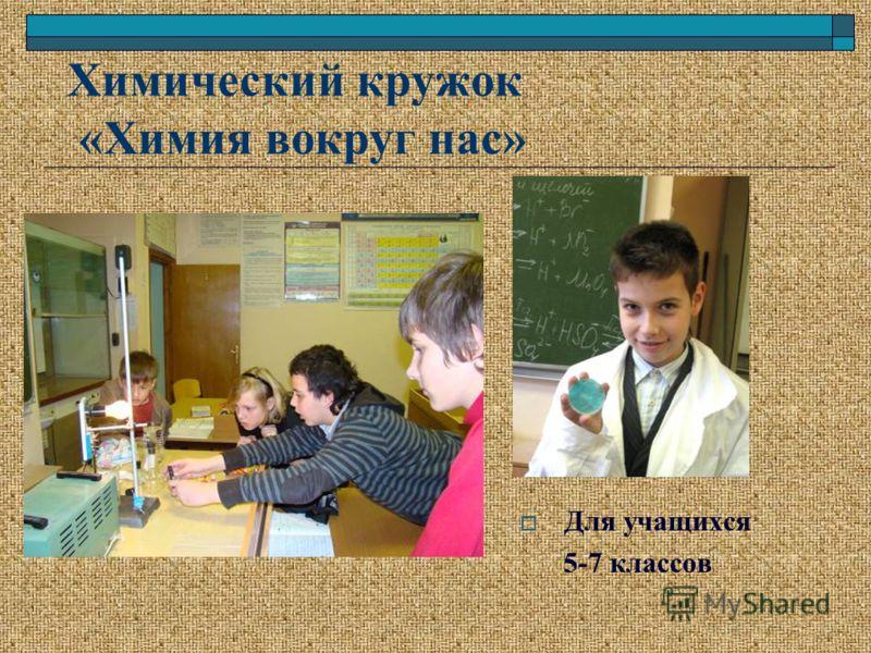 Химический кружок «Химия вокруг нас» Для учащихся 5-7 классов