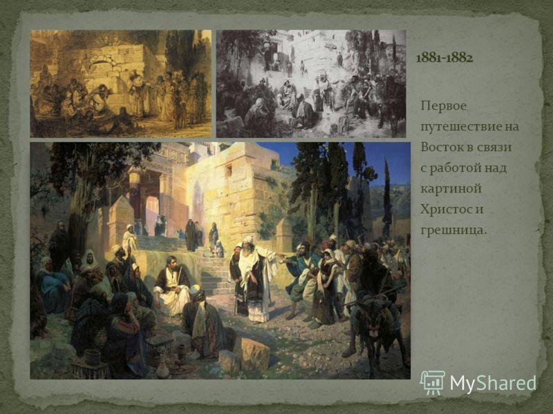 Первое путешествие на Восток в связи с работой над картиной Христос и грешница.