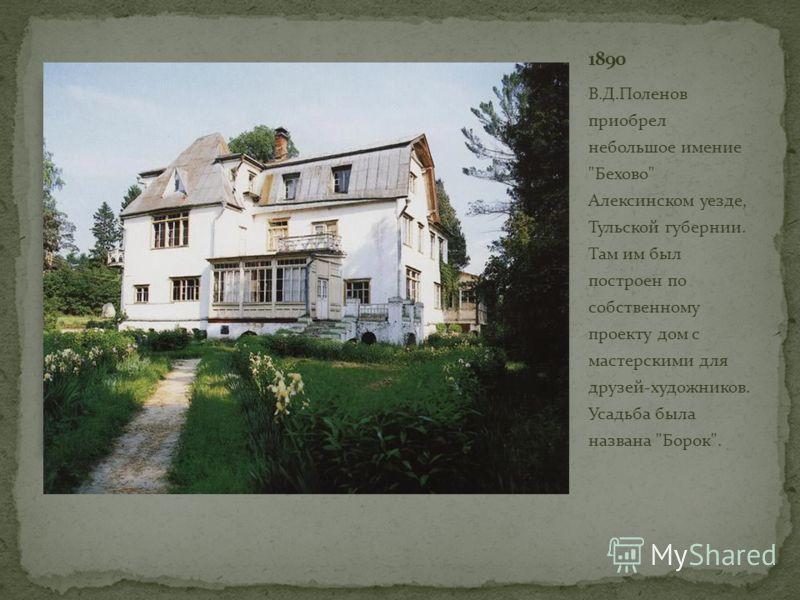 В.Д.Поленов приобрел небольшое имение Бехово Алексинском уезде, Тульской губернии. Там им был построен по собственному проекту дом с мастерскими для друзей-художников. Усадьба была названа Борок.