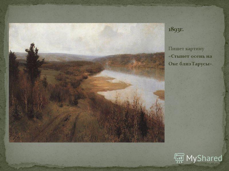 Пишет картину «Стынет осень на Оке близ Тарусы».