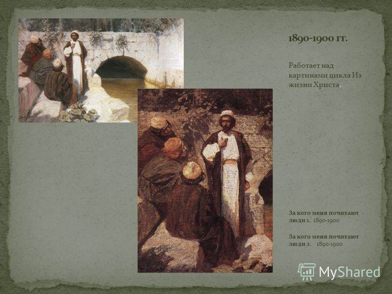 Работает над картинами цикла Из жизни Христа. За кого меня почитают люди 1. 1890-1900 За кого меня почитают люди 2. 1890-1900