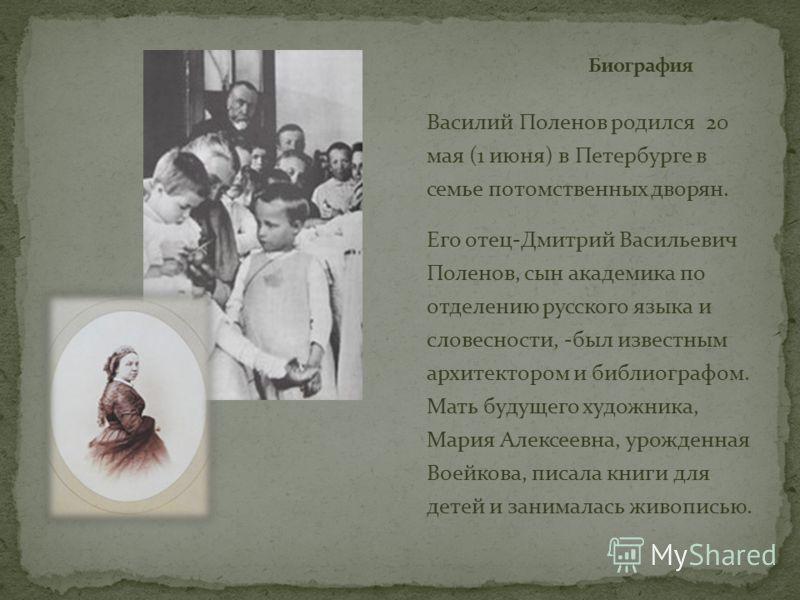Василий Поленов родился 20 мая (1 июня) в Петербурге в семье потомственных дворян. Его отец-Дмитрий Васильевич Поленов, сын академика по отделению русского языка и словесности, -был известным архитектором и библиографом. Мать будущего художника, Мари