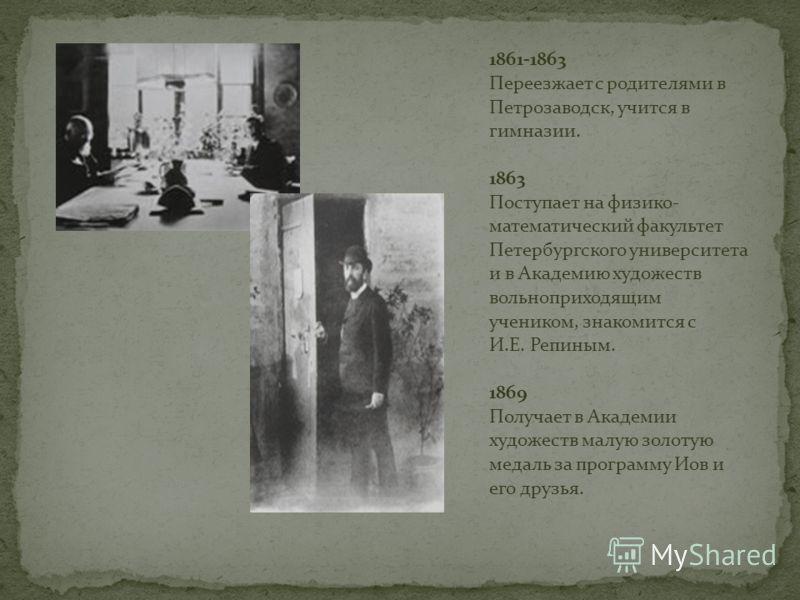 1861-1863 Переезжает с родителями в Петрозаводск, учится в гимназии. 1863 Поступает на физико- математический факультет Петербургского университета и в Академию художеств вольноприходящим учеником, знакомится с И.Е. Репиным. 1869 Получает в Академии