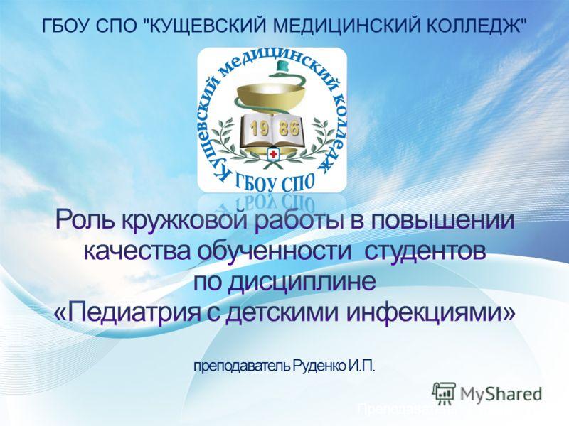 ГБОУ СПО КУЩЕВСКИЙ МЕДИЦИНСКИЙ КОЛЛЕДЖ Преподаватель: Руденко И.П.