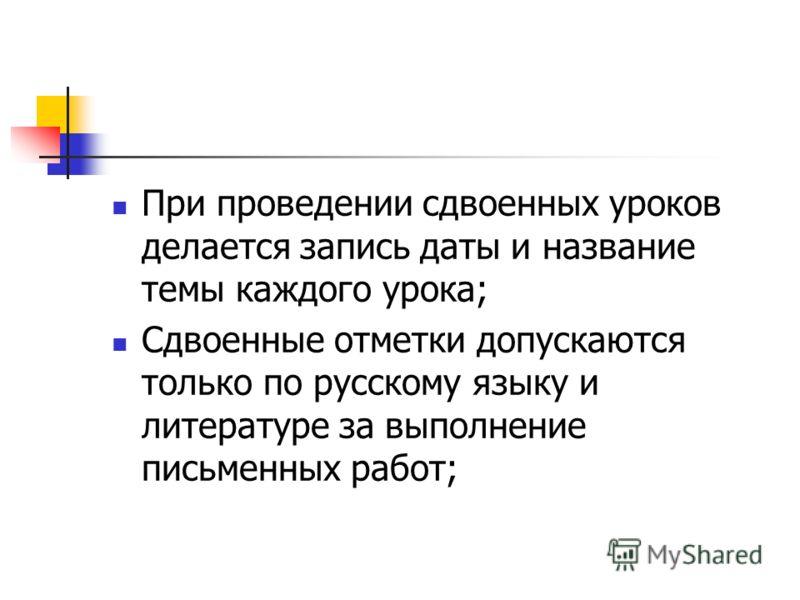 При проведении сдвоенных уроков делается запись даты и название темы каждого урока; Сдвоенные отметки допускаются только по русскому языку и литературе за выполнение письменных работ;