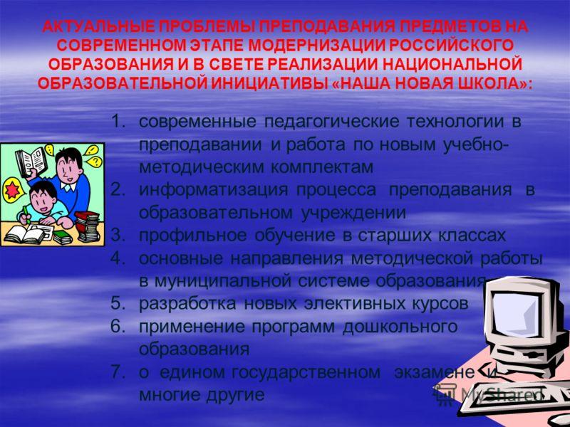 АКТУАЛЬНЫЕ ПРОБЛЕМЫ ПРЕПОДАВАНИЯ ПРЕДМЕТОВ НА СОВРЕМЕННОМ ЭТАПЕ МОДЕРНИЗАЦИИ РОССИЙСКОГО ОБРАЗОВАНИЯ И В СВЕТЕ РЕАЛИЗАЦИИ НАЦИОНАЛЬНОЙ ОБРАЗОВАТЕЛЬНОЙ ИНИЦИАТИВЫ «НАША НОВАЯ ШКОЛА»: 1. 1.современные педагогические технологии в преподавании и работа п