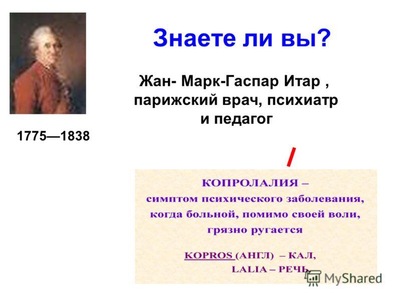Знаете ли вы? Жан- Марк-Гаспар Итар, парижский врач, психиатр и педагог 17751838