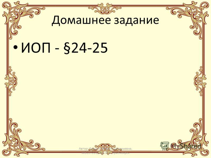 Домашнее задание ИОП - §24-25 Автор: Гущина Марина Евгеньевна, МБОУ СОШ 139 г. Красноярск