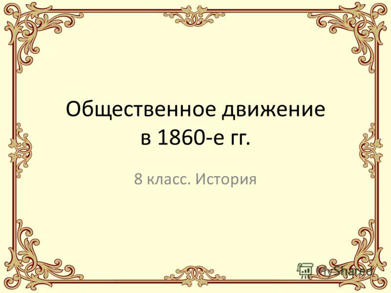 Общественное движение в 1860-е гг. 8 класс. История
