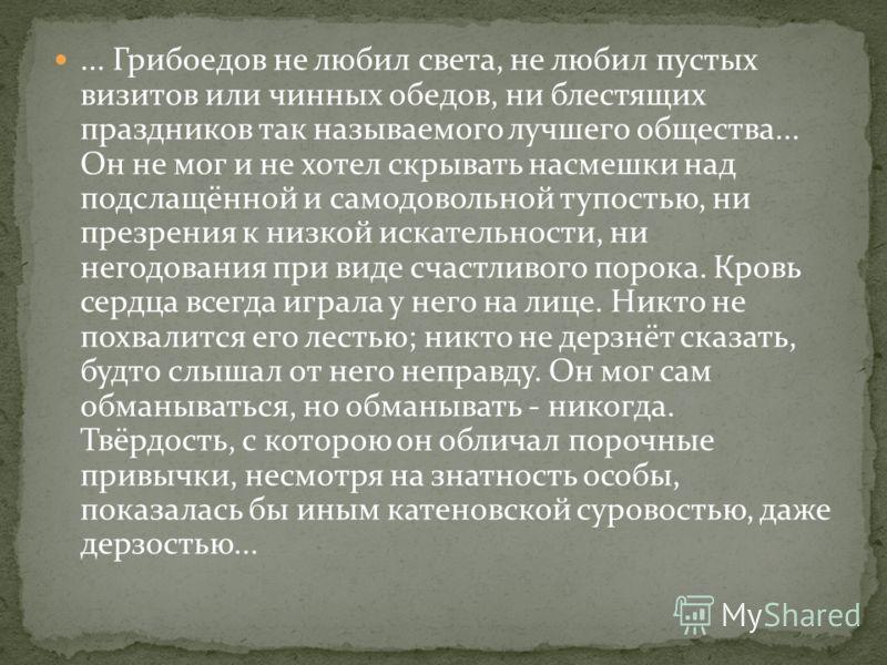 ... Грибоедов не любил света, не любил пустых визитов или чинных обедов, ни блестящих праздников так называемого лучшего общества... Он не мог и не хотел скрывать насмешки над подслащённой и самодовольной тупостью, ни презрения к низкой искательности