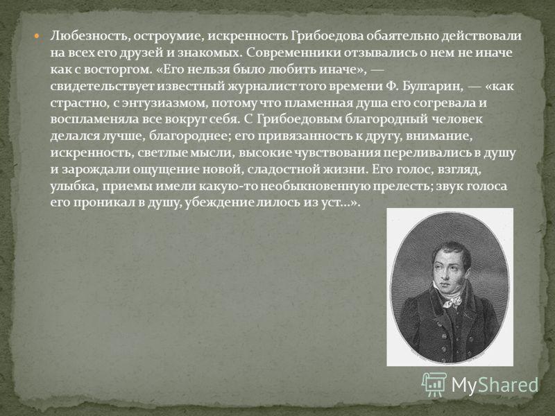 Любезность, остроумие, искренность Грибоедова обаятельно действовали на всех его друзей и знакомых. Современники отзывались о нем не иначе как с восторгом. «Его нельзя было любить иначе», свидетельствует известный журналист того времени Ф. Булгарин,