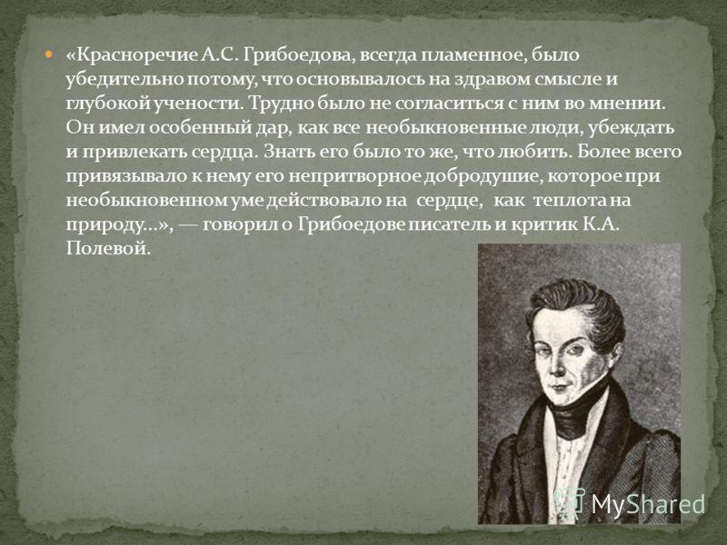 «Красноречие А.С. Грибоедова, всегда пламенное, было убедительно потому, что основывалось на здравом смысле и глубокой учености. Трудно было не согласиться с ним во мнении. Он имел особенный дар, как все необыкновенные люди, убеждать и привлекать сер