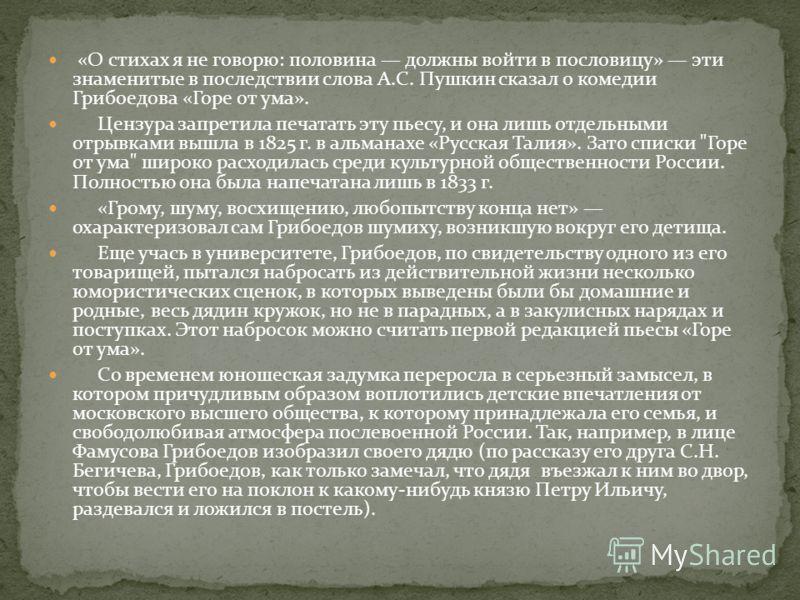 «О стихах я не говорю: половина должны войти в пословицу» эти знаменитые в последствии слова А.С. Пушкин сказал о комедии Грибоедова «Горе от ума». Цензура запретила печатать эту пьесу, и она лишь отдельными отрывками вышла в 1825 г. в альманахе «Рус