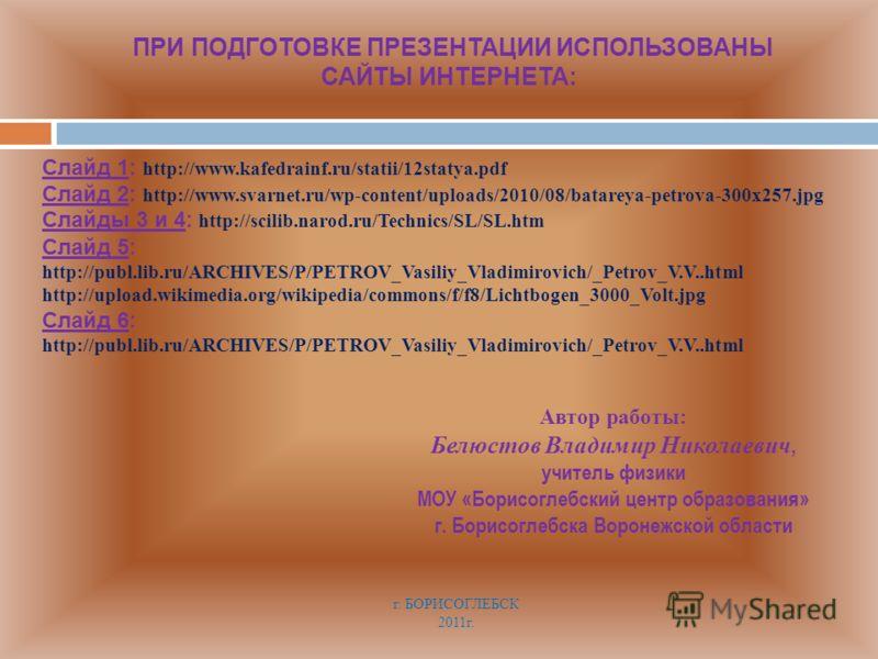 ПРИ ПОДГОТОВКЕ ПРЕЗЕНТАЦИИ ИСПОЛЬЗОВАНЫ САЙТЫ ИНТЕРНЕТА: Слайд 1: http://www.kafedrainf.ru/statii/12statya.pdf Слайд 2: http://www.svarnet.ru/wp-content/uploads/2010/08/batareya-petrova-300x257.jpg Слайды 3 и 4: http://scilib.narod.ru/Technics/SL/SL.