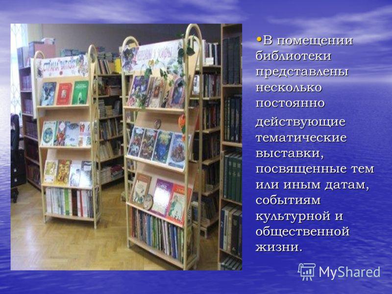 В помещении библиотеки представлены несколько постоянно В помещении библиотеки представлены несколько постоянно действующие тематические выставки, посвященные тем или иным датам, событиям культурной и общественной жизни.