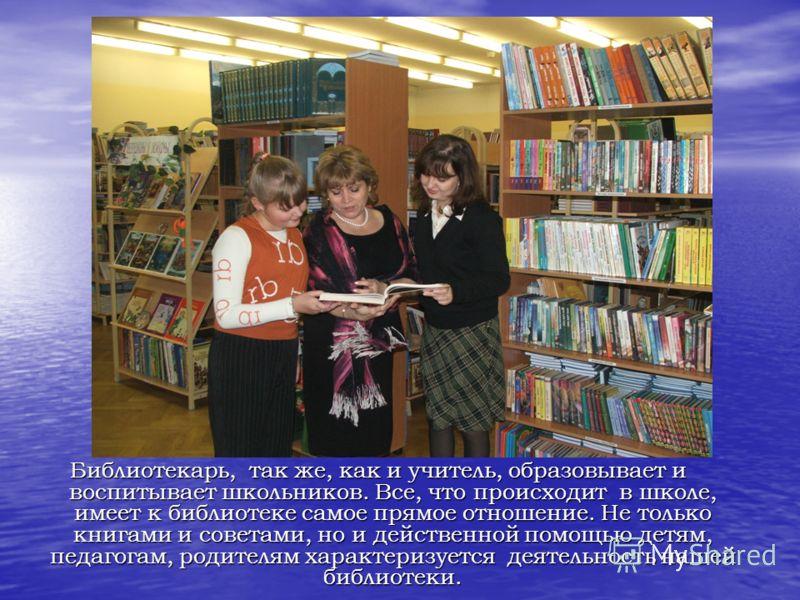 Библиотекарь, так же, как и учитель, образовывает и воспитывает школьников. Все, что происходит в школе, имеет к библиотеке самое прямое отношение. Не только книгами и советами, но и действенной помощью детям, педагогам, родителям характеризуется дея