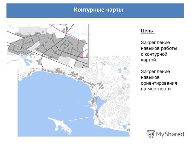 Контурные карты Цель: Закрепление навыков работы с контурной картой. Закрепление навыков ориентирования на местности.