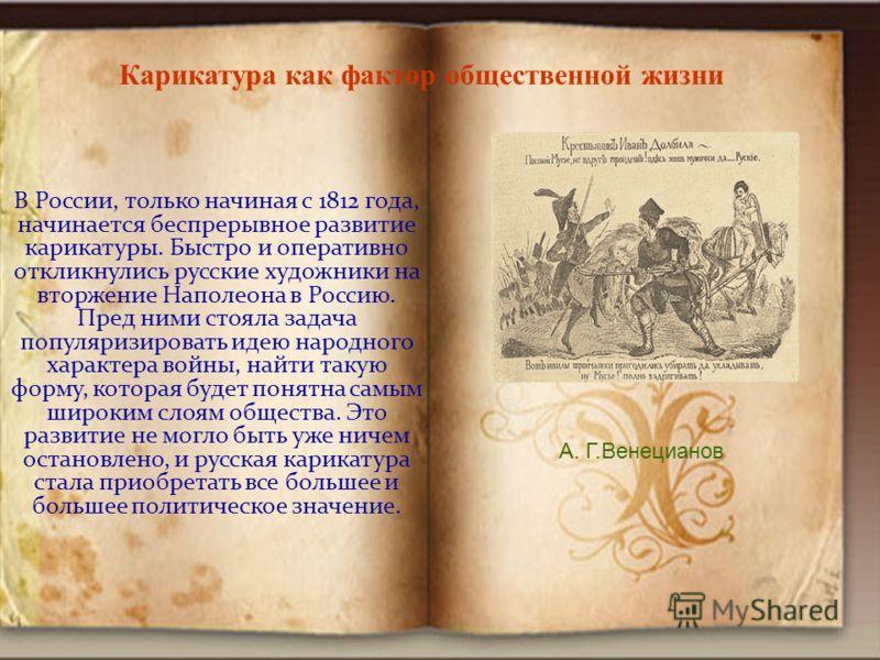 В России, только начиная с 1812 года, начинается беспрерывное развитие карикатуры. Быстро и оперативно откликнулись русские художники на вторжение Наполеона в Россию. Пред ними стояла задача популяризировать идею народного характера войны, найти таку
