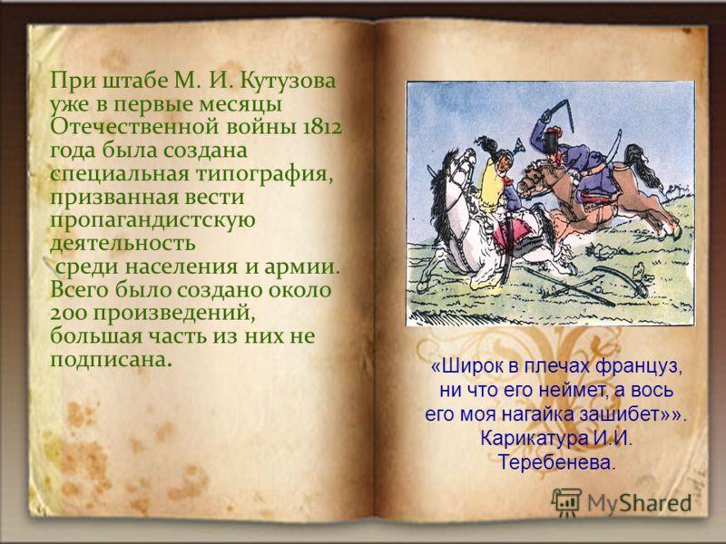 При штабе М. И. Кутузова уже в первые месяцы Отечественной войны 1812 года была создана специальная типография, призванная вести пропагандистскую деятельность среди населения и армии. Всего было создано около 200 произведений, большая часть из них не